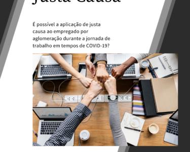 A APLICABILIDADE DA JUSTA CAUSA AO EMPREGADO POR AGLOMERAÇÃO DURANTE A JORNADA DE TRABALHO EM TEMPOS DE COVID-19